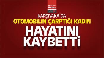 Karşıyaka'da Otomobilin Çarptığı Kadın Hayatını Kaybetti
