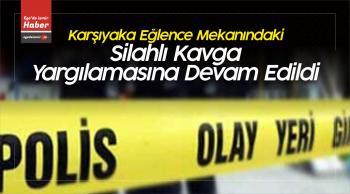 İzmir'in Karşıyaka ilçesinde Silahlı Kavga Yargılamasına Devam Edildi