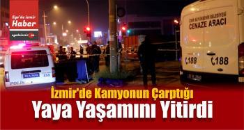 İzmir'de Kamyonun Çarptığı Yaya Yaşamını Yitirdi