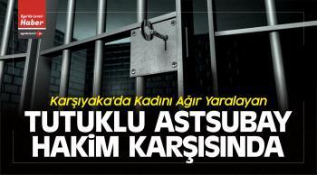 Karşıyaka'da Kadını Ağır Yaralayan Tutuklu Astsubay Hakim Karşısında