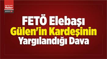 FETÖ Elebaşı Gülen'in Kardeşinin Yargılandığı Dava