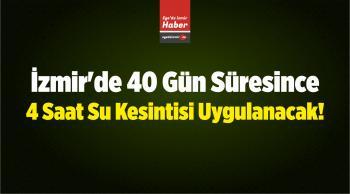 İzmir'de 40 Gün Süresince 4 Saat Su Kesintisi Uygulanacak!