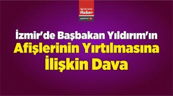 İzmir'de Başbakan Yıldırım'ın Afişlerinin Yırtılmasına İlişkin Dava