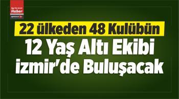 12 Yaş Altı Futbol Takımları İzmir'de Buluşacak