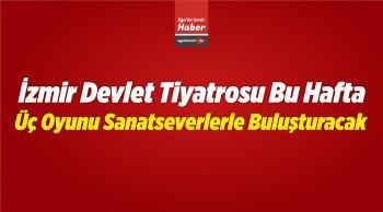 İzmir Devlet Tiyatrosu Bu Hafta Üç Oyunu Sanatseverlerle Buluşturacak