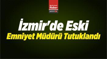 İzmir'de Eski Emniyet Müdürü Tutuklandı