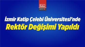 İzmir Katip Çelebi Üniversitesi'nde Rektör Değişimi Yapıldı
