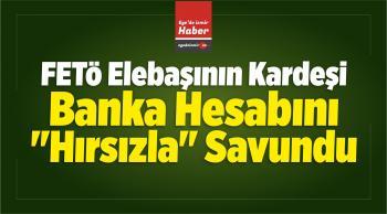 """FETÖ Elebaşının Kardeşi, Banka Hesabını """"Hırsızla"""" Savundu"""