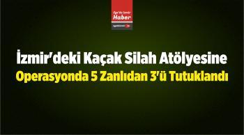İzmir'deki Kaçak Silah Atölyesine Operasyonda 5 Zanlıdan 3'ü Tutuklandı
