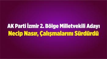 AK Parti İzmir 2. Bölge Milletvekili Adayı Necip Nasır, Çalışmalarını Sürdürdü