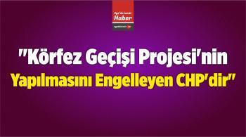 """""""Körfez Geçişi Projesi'nin Yapılmasını Engelleyen CHP'dir"""""""