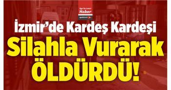 İzmir'de İki Kardeş Kavga Etti! Kardeş Kardeşi Silahla Vurarak Öldürdü