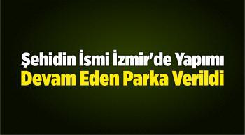 Şehidin İsmi İzmir'de Yapımı Devam Eden Parka Verildi