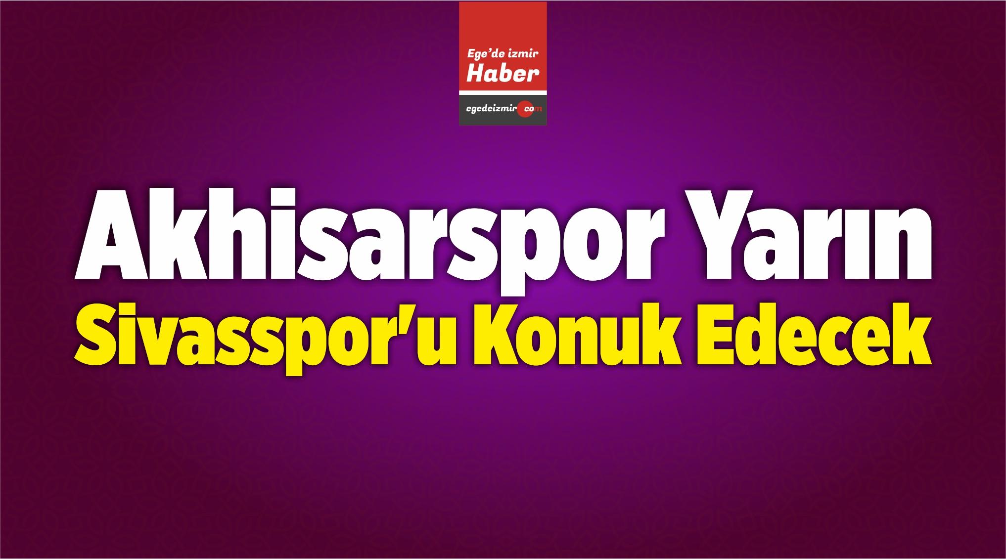 Akhisarspor Yarın Demir Grup Sivasspor'u Konuk Edecek