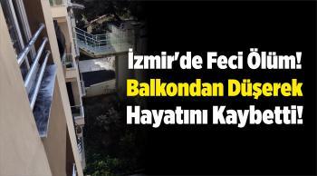 İzmir'de Feci Ölüm! Balkondan Düşerek Hayatını Kaybetti!