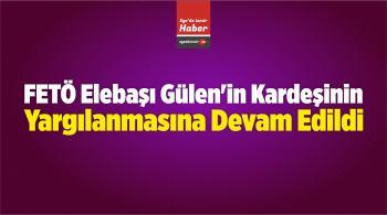 FETÖ Elebaşı Gülen'in Kardeşinin Yargılanmasına Devam Edildi