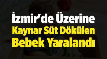 İzmir'de Üzerine Kaynar Süt Dökülen Bebek Yaralandı