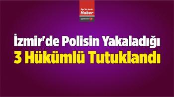 İzmir'de Polisin Yakaladığı 3 Hükümlü Tutuklandı