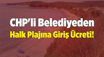 CHP'li Belediyeden Halk Plajına Giriş Ücreti!