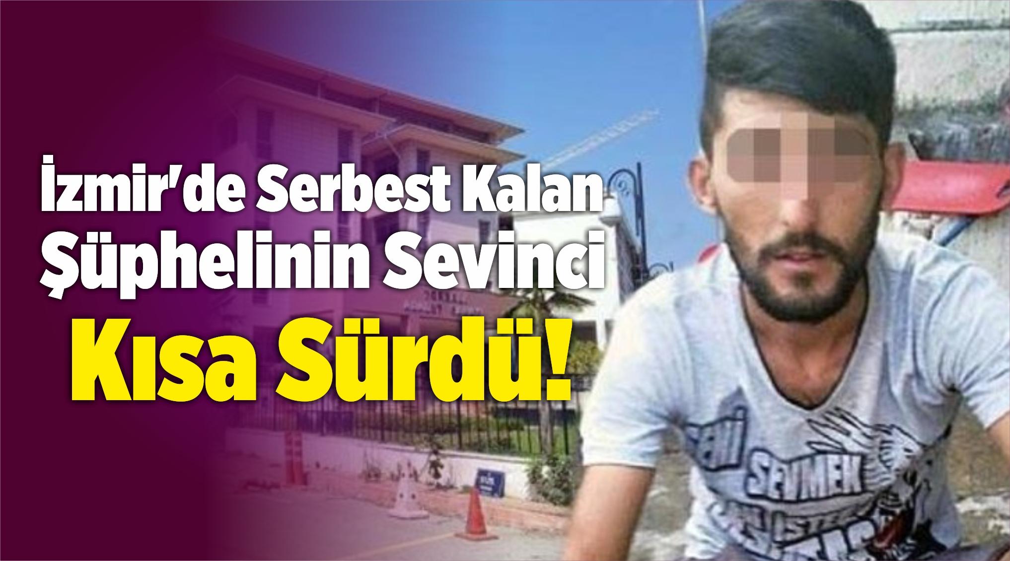 İzmir'de Serbest Kalan Şüphelinin Sevinci Kısa Sürdü!