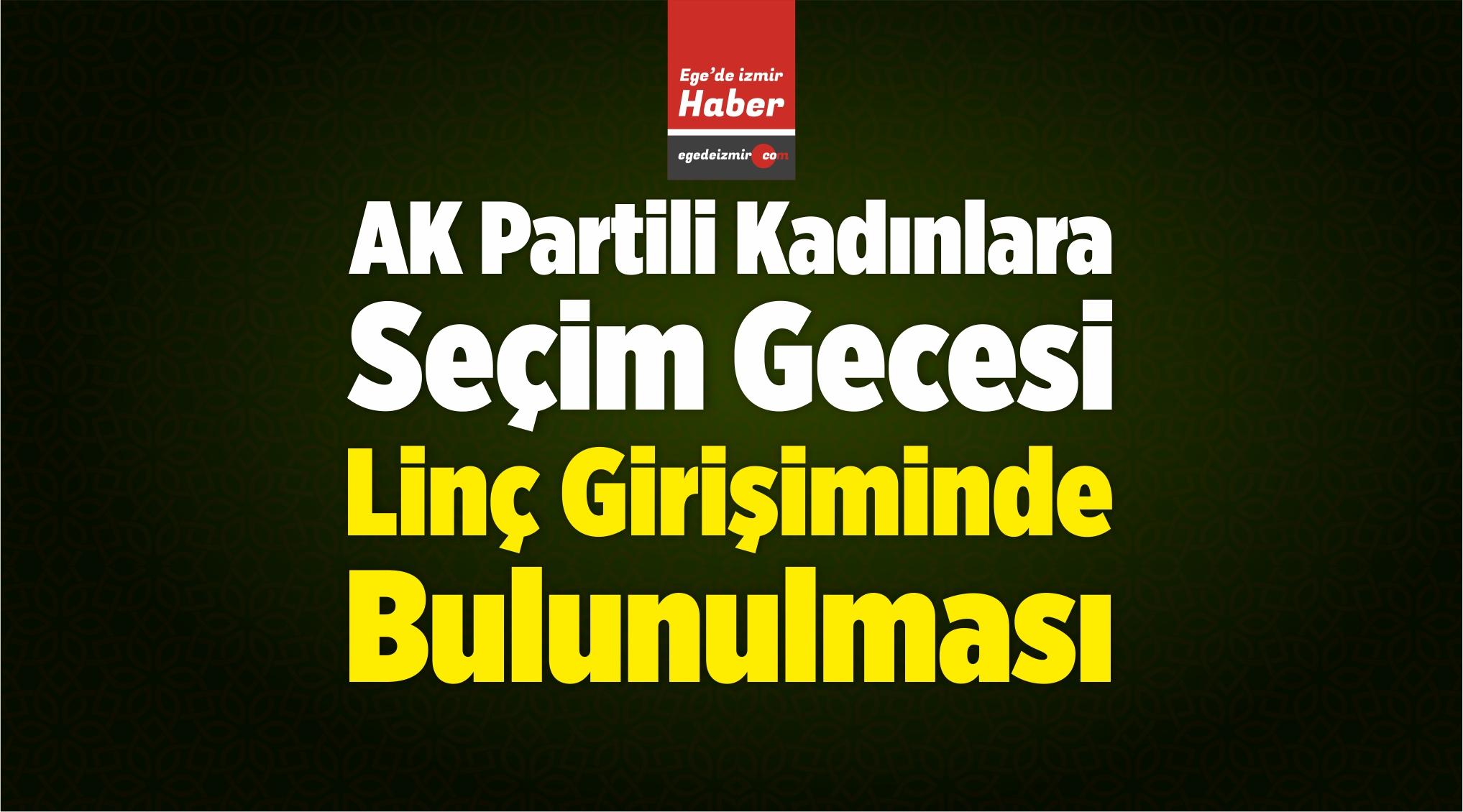 İzmir'de AK Partili Kadınlara Seçim Gecesi Linç Girişiminde Bulunulması