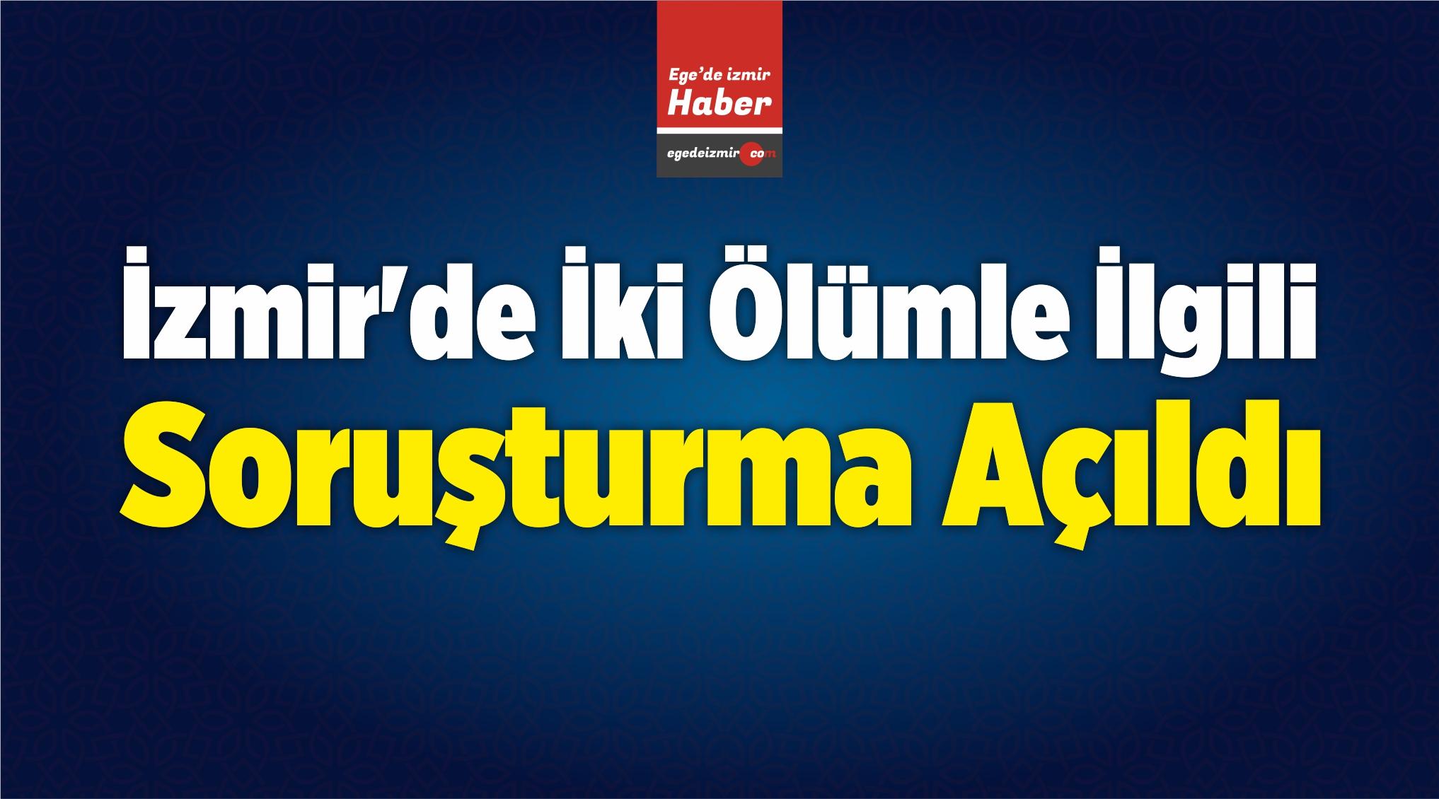 İzmir'de İki Ölümle İlgili Soruşturma Açıldı