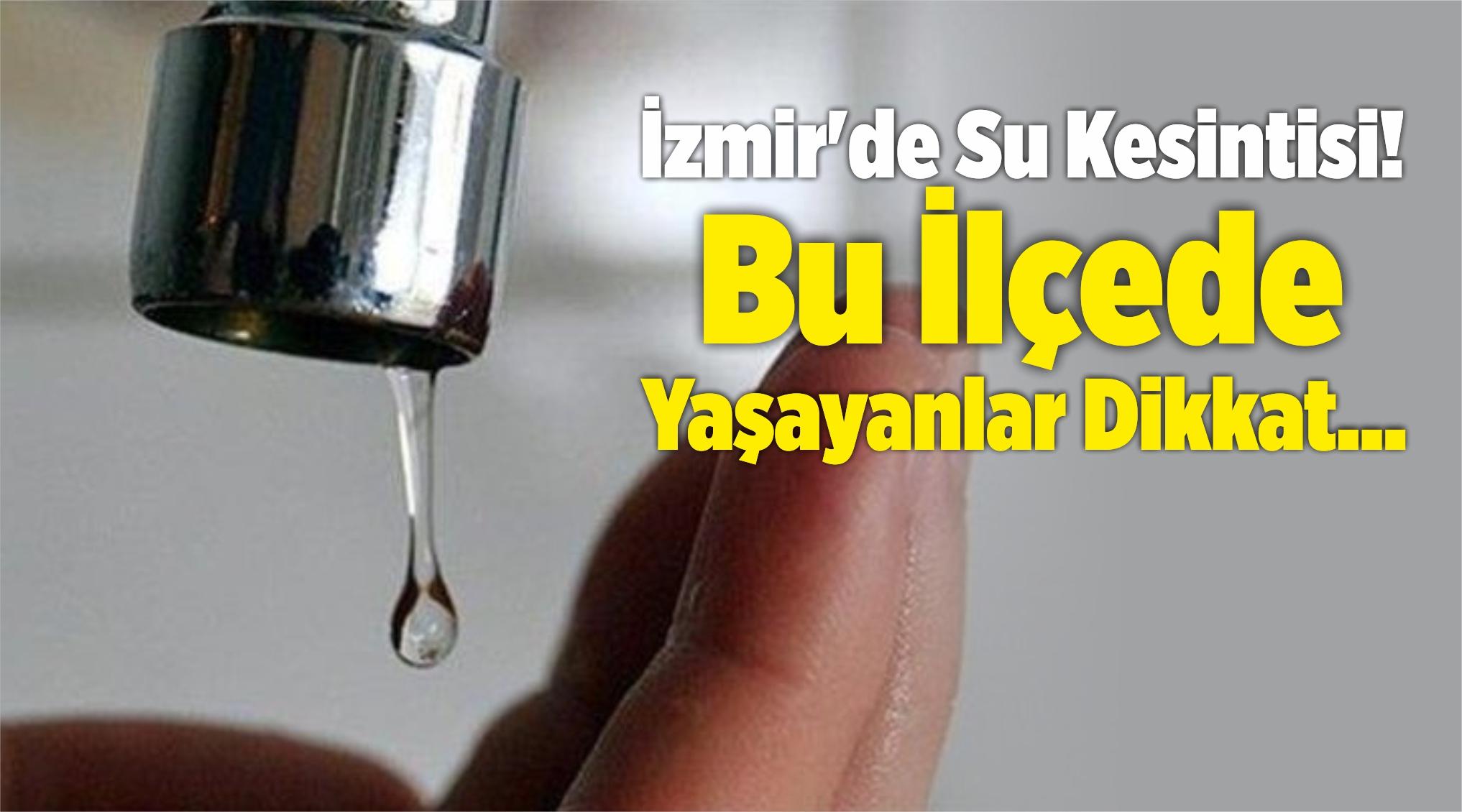 İzmir'de Su Kesintisi! Bu İlçede Yaşayanlar Dikkat…