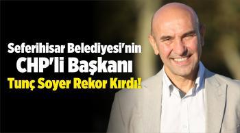 Seferihisar Belediyesi'nin CHP'li Başkanı Tunç Soyer Rekor Kırdı!