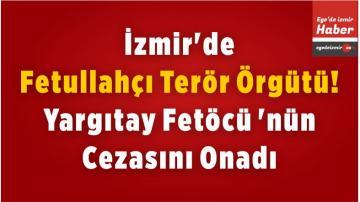 İzmir'de, Fetullahçı Terör Örgütü! Yargıtay Fetöcü 'nün Cezasını Onadı