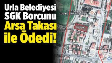 Urla Belediyesi SGK Borcunu Arsa Takası ile Ödedi!
