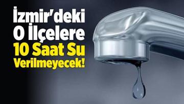 İzmir'de Su Kesintisi! O İlçelere 10 Saat Su Verilmeyecek!