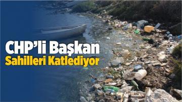 CHP'li Başkan Sahilleri Katlediyor