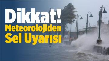 Dikkat! Meteorolojiden Sel Uyarısı