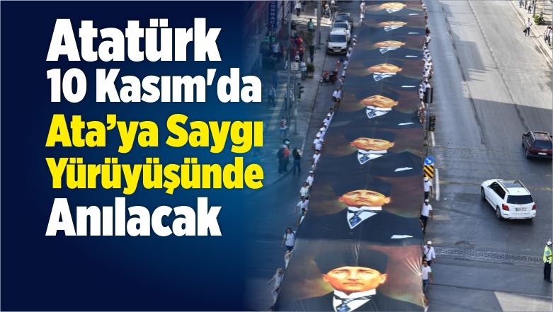 Atatürk 10 Kasım'da Ata'ya Saygı Yürüyüşünde Anılacak