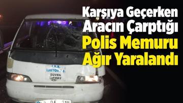 Yolun Karşısına Geçerken Aracın Çarptığı Polis Ağır Yaralandı