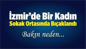 İzmir'de Bir Kadın Sokak Ortasında Bıçaklandı