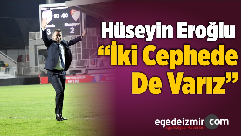 """Hüseyin Eroğlu: """"İki Cephede De Varız"""""""