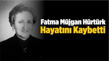 Fatma Müjgan Hürtürk, Hayatını Kaybetti