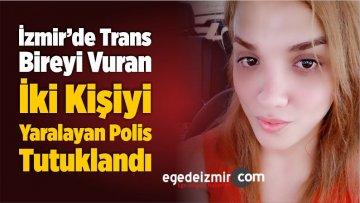 İzmir'de Trans Bireyi Vuran, İki Kişiyi Yaralayan Polis Tutuklandı