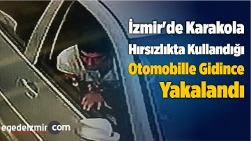 İzmir'de Karakola Hırsızlıkta Kullandığı Otomobille Gidince Yakalandı