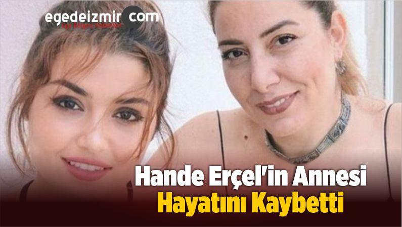 Hande Erçel'in Annesi Aylin Erçel Hayatını Kaybetti