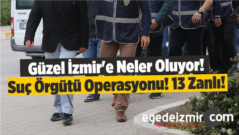 Güzel İzmir'e Neler Oluyor! Suç Örgütü Operasyonu! 13 Zanlı!
