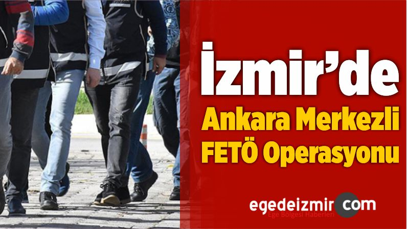 İzmir'de Ankara Merkezli FETÖ Operasyonu