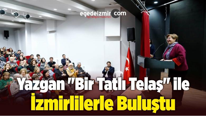 """Yazgan """"Bir Tatlı Telaş"""" ile İzmirlilerle Buluştu"""