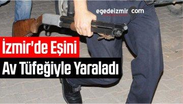 İzmir'de Tartıştığı Eşini Av Tüfeğiyle Yaraladı