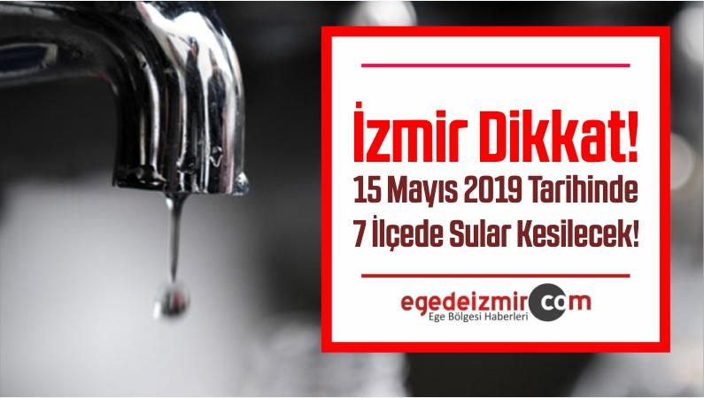 İzmir Su Kesintisi! 15 Mayıs 2019 Tarihinde 7 İlçede Sular Kesilecek!