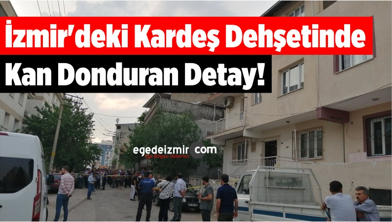 İzmir'deki Kardeş Dehşetinde Kan Donduran Detay!