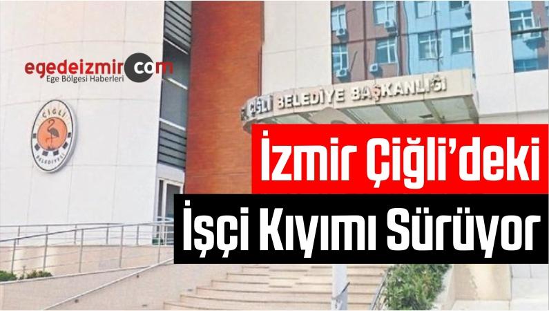 izmir Çiğli'deki işçi Kıyımı Sürüyor