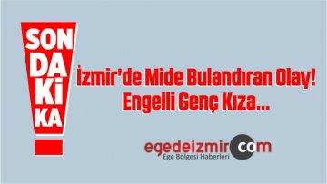 İzmir'de Mide Bulandıran Olay! Engelli Genç Kıza…