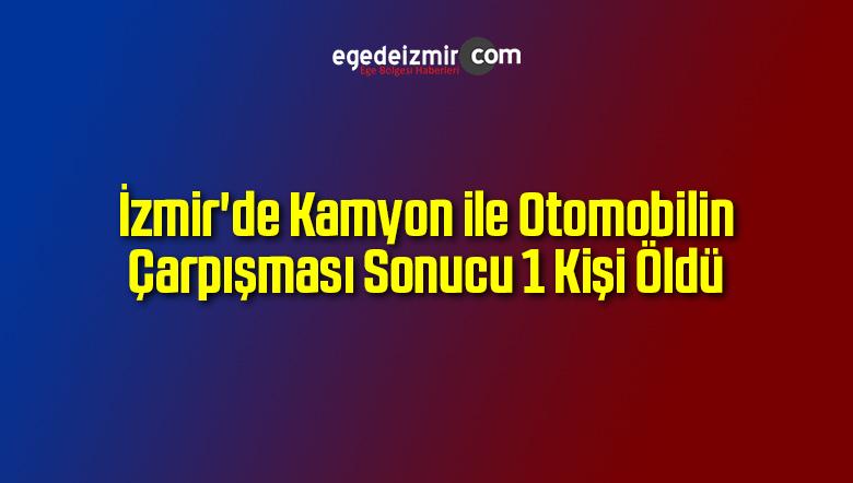 İzmir'de Kamyon ile Otomobilin Çarpışması Sonucu 1 Kişi Öldü